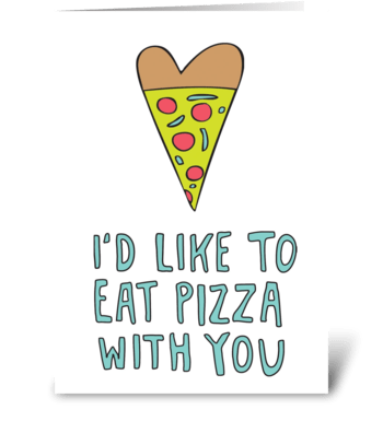 I'd Like To Eat Pizza With You greeting card