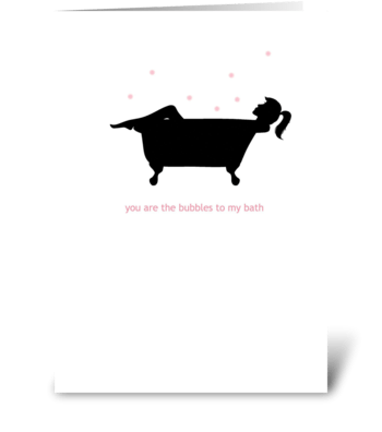 You are the Bubbles to my Bath greeting card