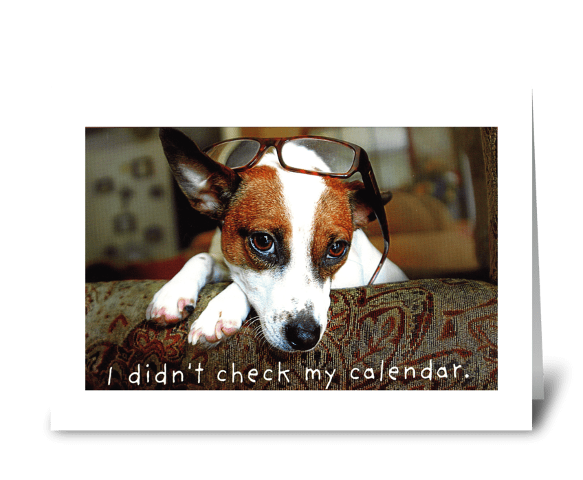I forgot to look at the calendar. greeting card