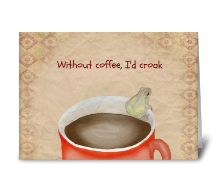 Without Coffee, I'd Croak greeting card