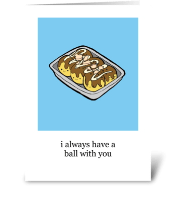 I Always Have a Ball with You greeting card