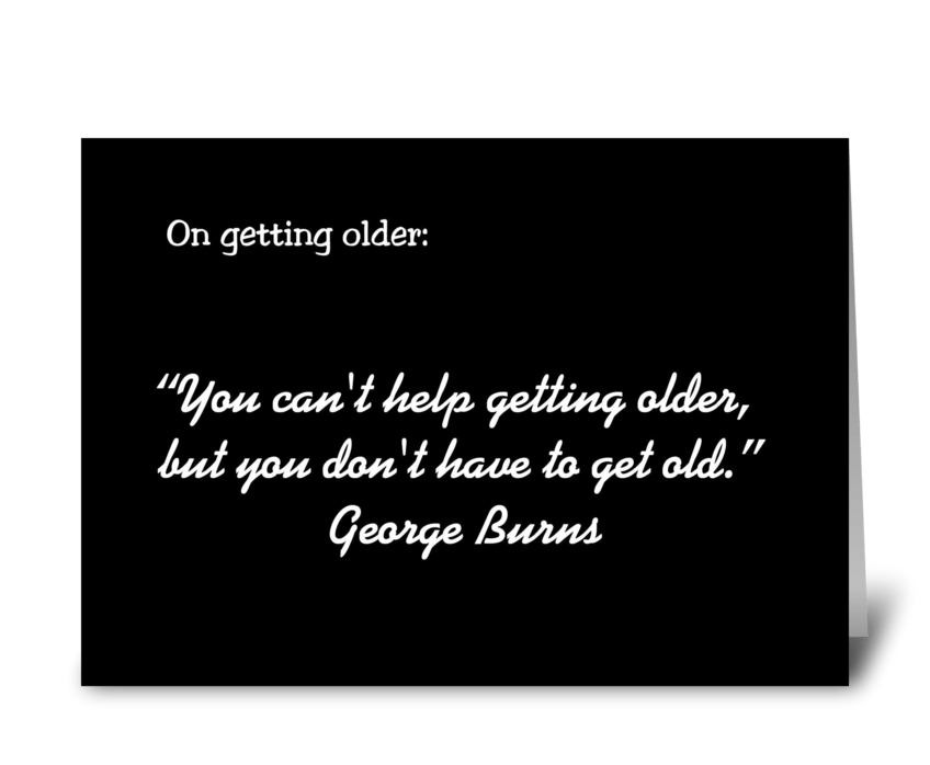 Getting Older Quote By George Burns greeting card